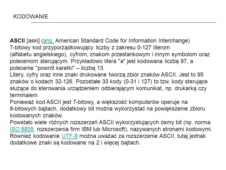 KODOWANIE ASCII [aski] (ang. American Standard Code for Information Interchange) 7-bitowy kod przyporządkowujący liczby z zakresu 0-127 literom.